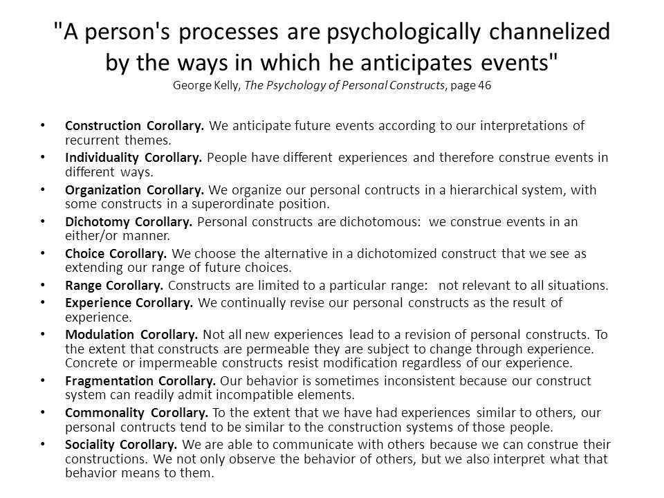 A person s processes are psychologically channelized by the ways in which he anticipates events George Kelly, The Psychology of Personal Constructs, page 46
