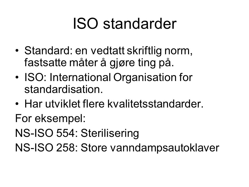 ISO standarder Standard: en vedtatt skriftlig norm, fastsatte måter å gjøre ting på. ISO: International Organisation for standardisation.