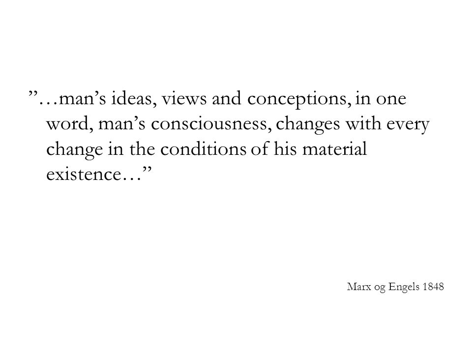 …man's ideas, views and conceptions, in one word, man's consciousness, changes with every change in the conditions of his material existence…