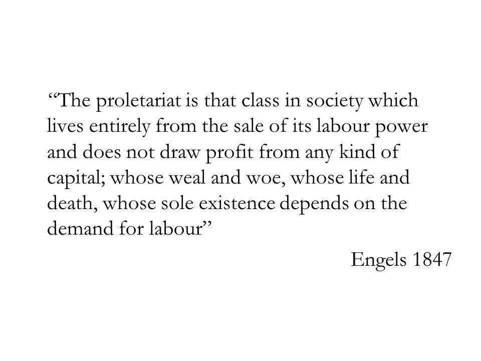 The proletariat is that class in society which lives entirely from the sale of its labour power and does not draw profit from any kind of capital; whose weal and woe, whose life and death, whose sole existence depends on the demand for labour