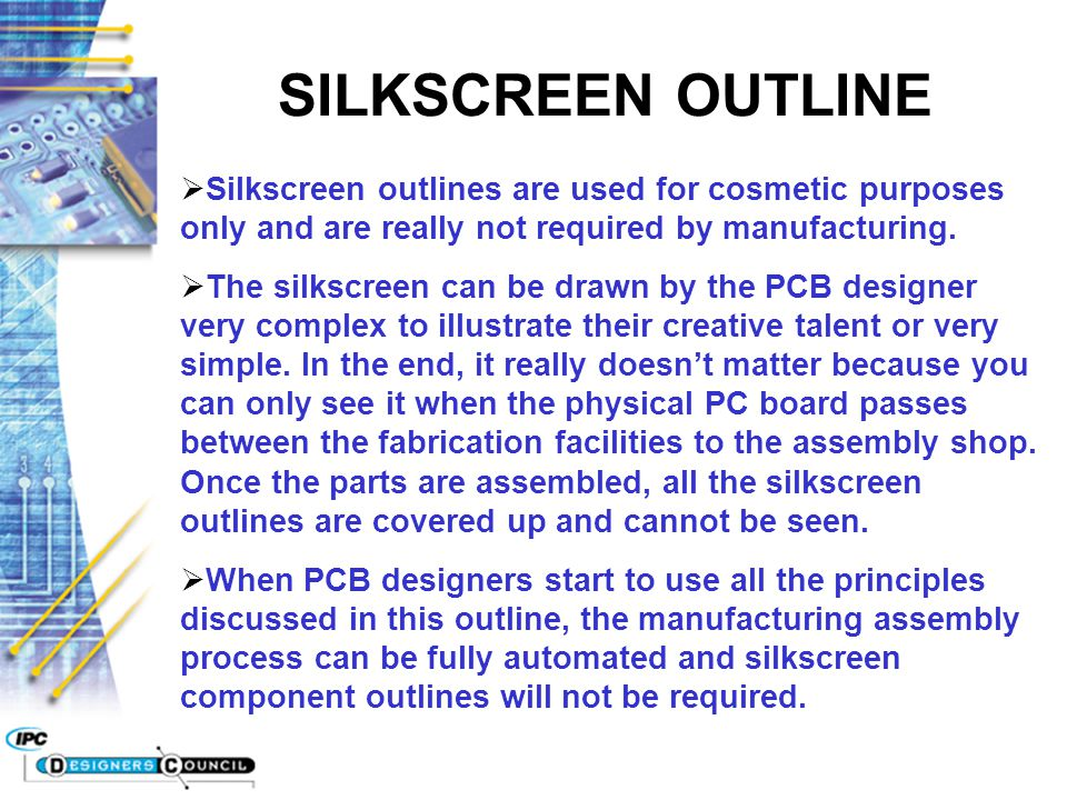 SILKSCREEN OUTLINE Silkscreen outlines are used for cosmetic purposes only and are really not required by manufacturing.