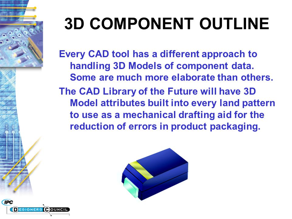 3D COMPONENT OUTLINE Every CAD tool has a different approach to handling 3D Models of component data. Some are much more elaborate than others.