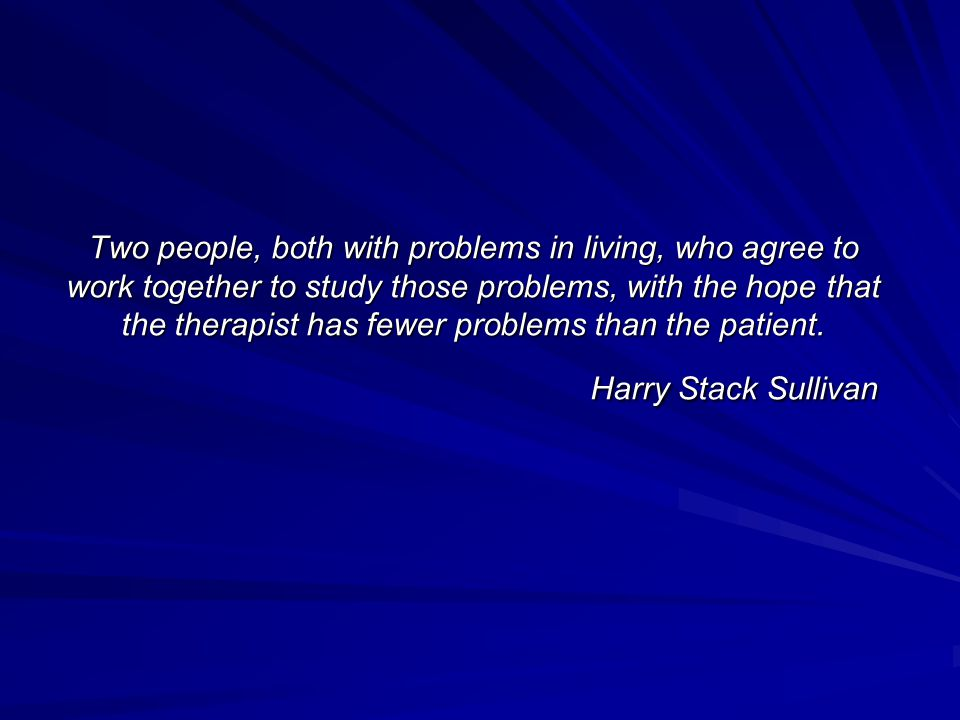 Two people, both with problems in living, who agree to work together to study those problems, with the hope that the therapist has fewer problems than the patient.