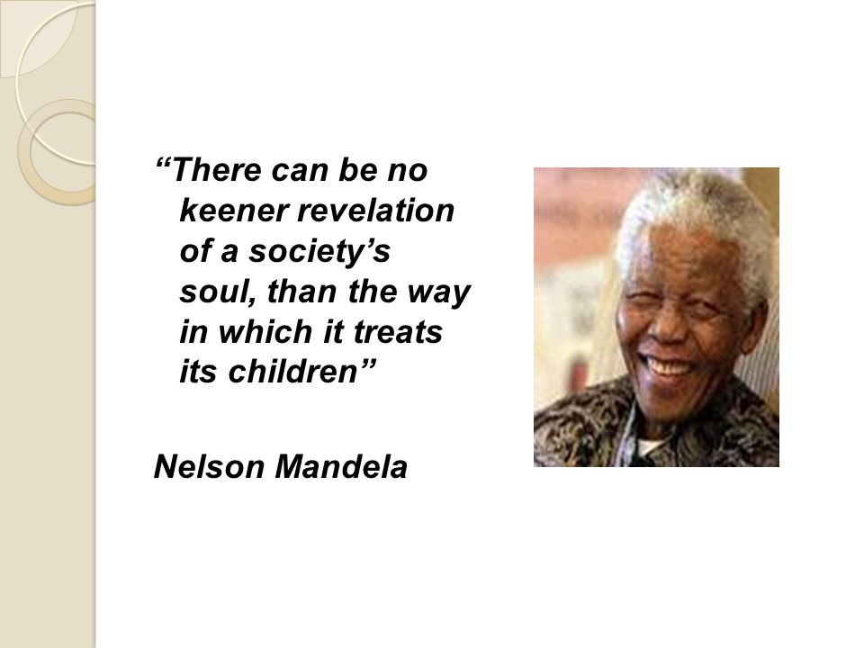 There can be no keener revelation of a society's soul, than the way in which it treats its children Nelson Mandela