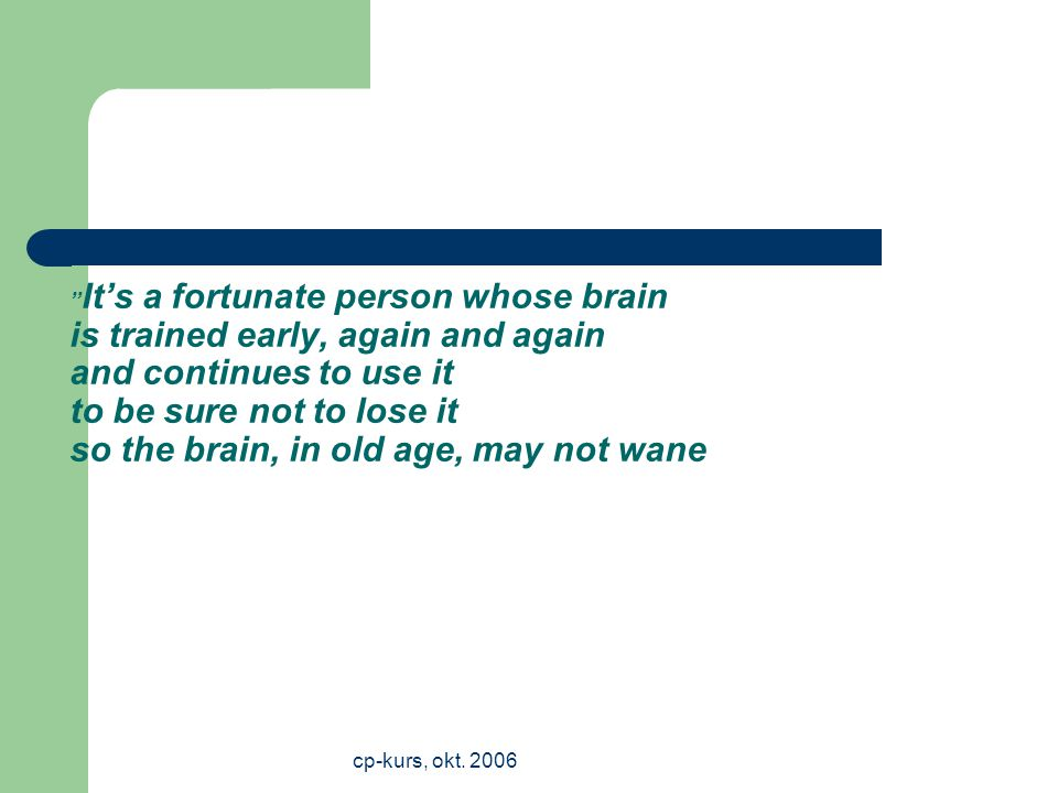 It's a fortunate person whose brain is trained early, again and again and continues to use it to be sure not to lose it so the brain, in old age, may not wane
