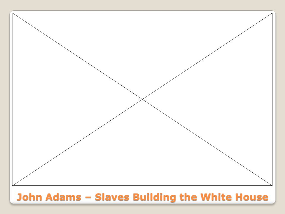 John Adams – Slaves Building the White House