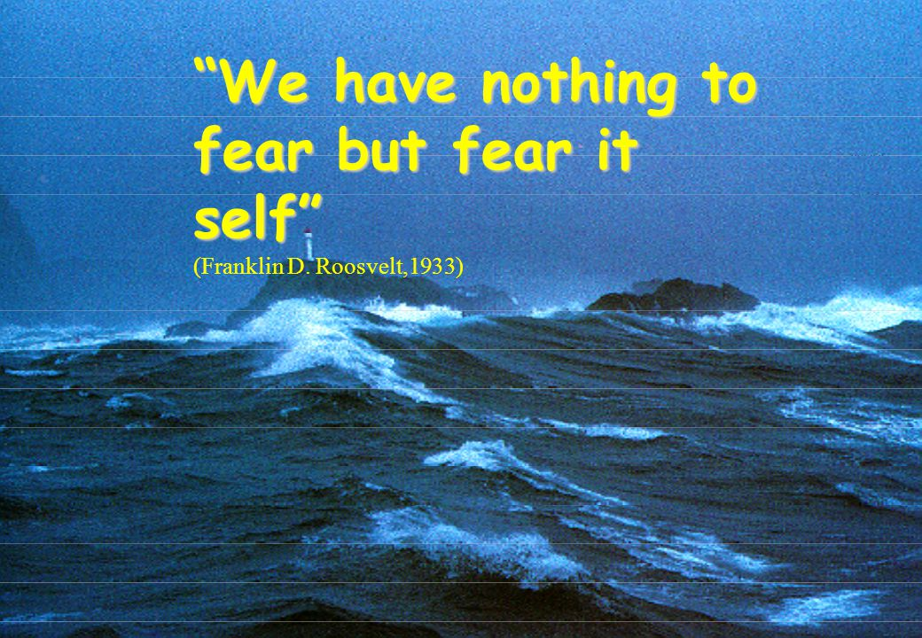 We have nothing to fear but fear it self (Franklin D. Roosvelt,1933)