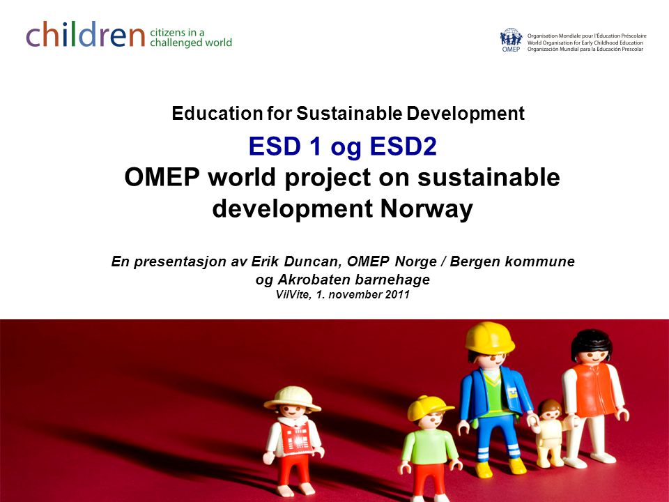 Education for Sustainable Development ESD 1 og ESD2 OMEP world project on sustainable development Norway En presentasjon av Erik Duncan, OMEP Norge / Bergen kommune og Akrobaten barnehage VilVite, 1.