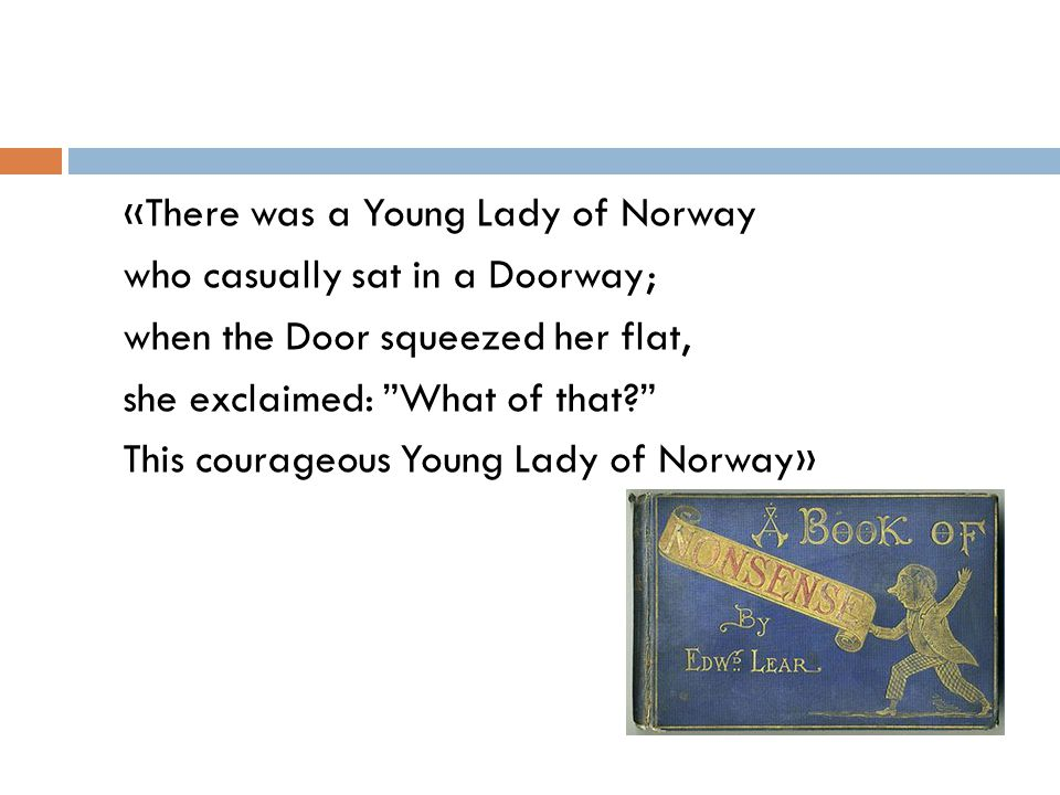 «There was a Young Lady of Norway who casually sat in a Doorway; when the Door squeezed her flat, she exclaimed: What of that This courageous Young Lady of Norway»