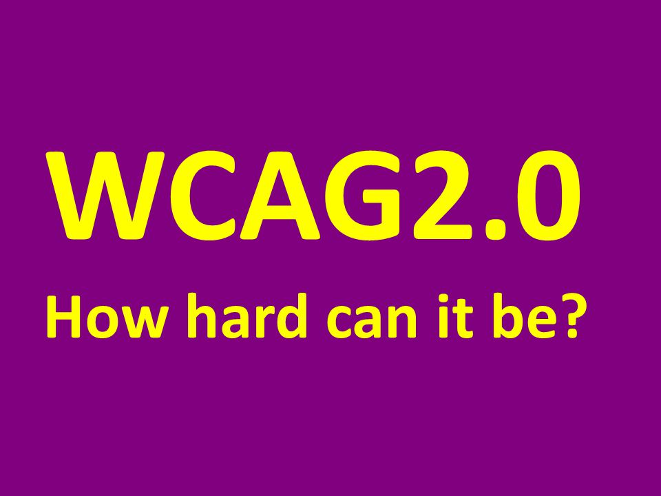 WCAG2.0 How hard can it be
