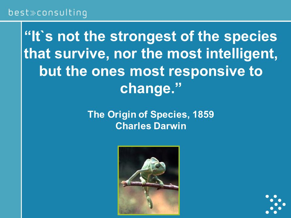 It`s not the strongest of the species that survive, nor the most intelligent, but the ones most responsive to change.