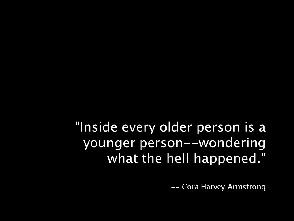 Inside every older person is a younger person--wondering what the hell happened. -- Cora Harvey Armstrong