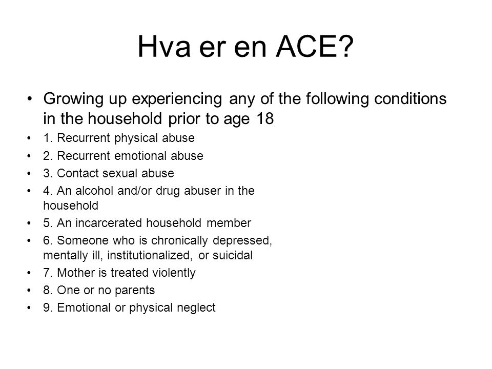 Hva er en ACE Growing up experiencing any of the following conditions in the household prior to age 18.