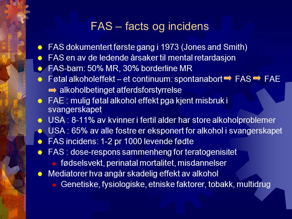 FAS – facts og incidens FAS dokumentert første gang i 1973 (Jones and Smith) FAS en av de ledende årsaker til mental retardasjon.