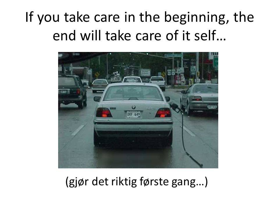 If you take care in the beginning, the end will take care of it self…