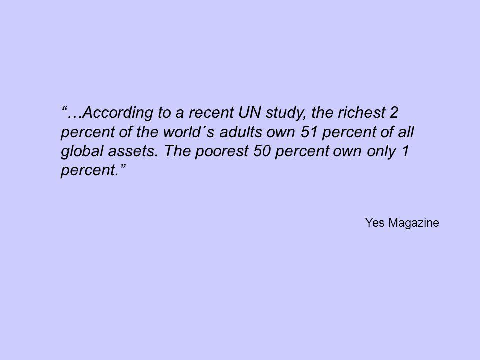 …According to a recent UN study, the richest 2 percent of the world´s adults own 51 percent of all global assets. The poorest 50 percent own only 1 percent.