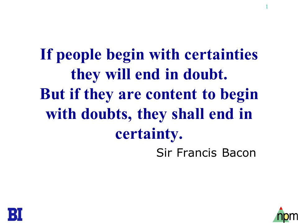 If people begin with certainties they will end in doubt