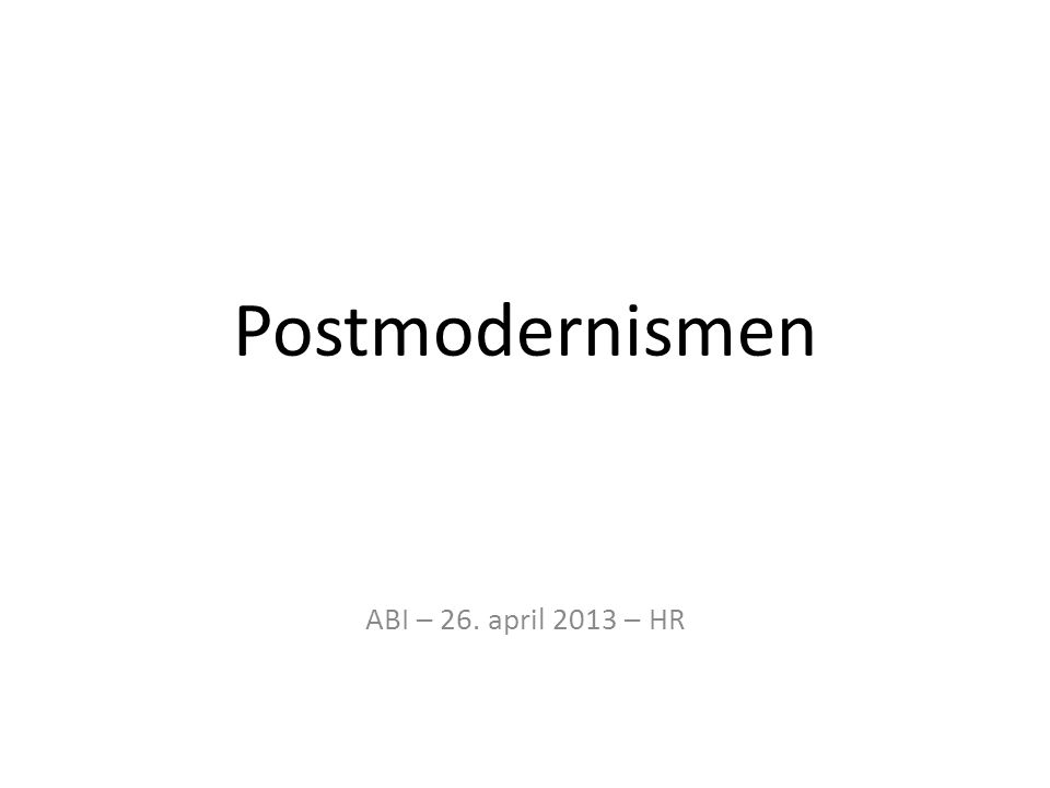 Postmodernismen ABI – 26. april 2013 – HR