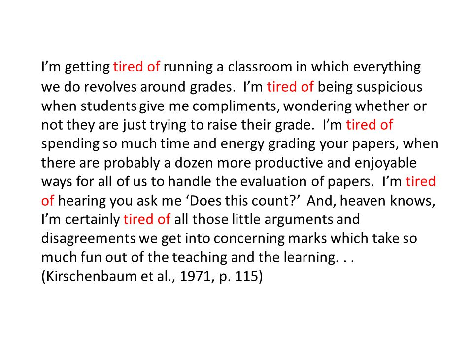 I'm getting tired of running a classroom in which everything we do revolves around grades. I'm tired of being suspicious when students give me compliments, wondering whether or not they are just trying to raise their grade. I'm tired of spending so much time and energy grading your papers, when there are probably a dozen more productive and enjoyable ways for all of us to handle the evaluation of papers. I'm tired of hearing you ask me 'Does this count ' And, heaven knows, I'm certainly tired of all those little arguments and disagreements we get into concerning marks which take so much fun out of the teaching and the learning.