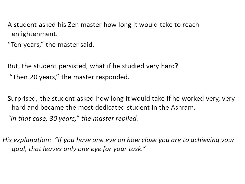 A student asked his Zen master how long it would take to reach enlightenment. Ten years, the master said. But, the student persisted, what if he studied very hard Then 20 years, the master responded. Surprised, the student asked how long it would take if he worked very, very hard and became the most dedicated student in the Ashram. In that case, 30 years, the master replied. His explanation: If you have one eye on how close you are to achieving your goal, that leaves only one eye for your task.