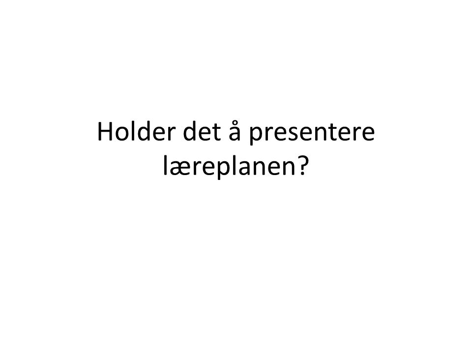 Holder det å presentere læreplanen