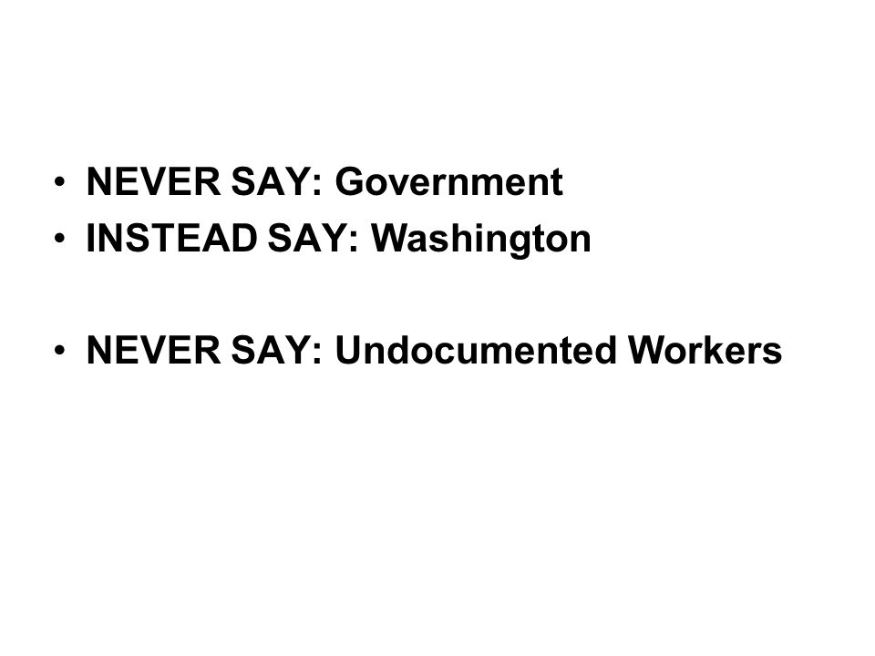 NEVER SAY: Government INSTEAD SAY: Washington NEVER SAY: Undocumented Workers