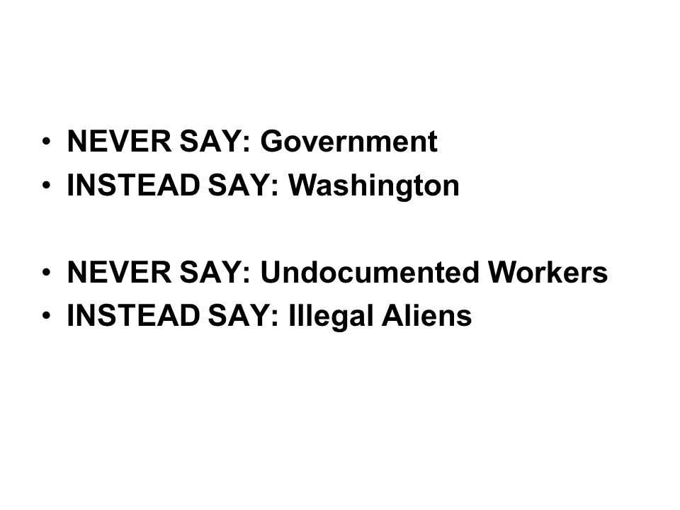NEVER SAY: Government INSTEAD SAY: Washington. NEVER SAY: Undocumented Workers.