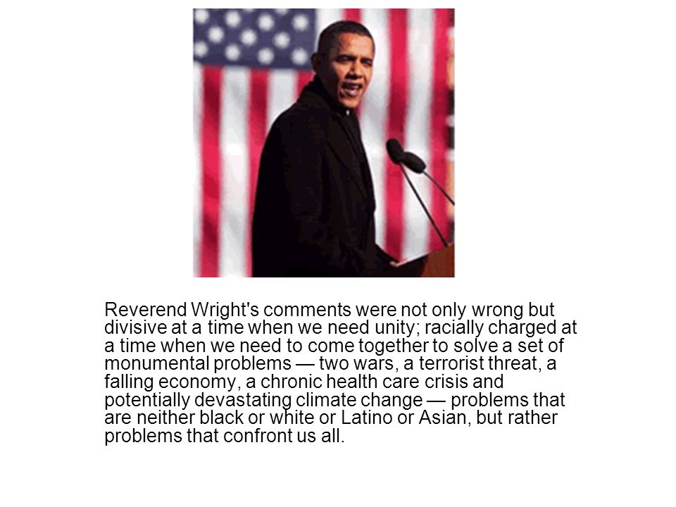Reverend Wright s comments were not only wrong but divisive at a time when we need unity; racially charged at a time when we need to come together to solve a set of monumental problems — two wars, a terrorist threat, a falling economy, a chronic health care crisis and potentially devastating climate change — problems that are neither black or white or Latino or Asian, but rather problems that confront us all.
