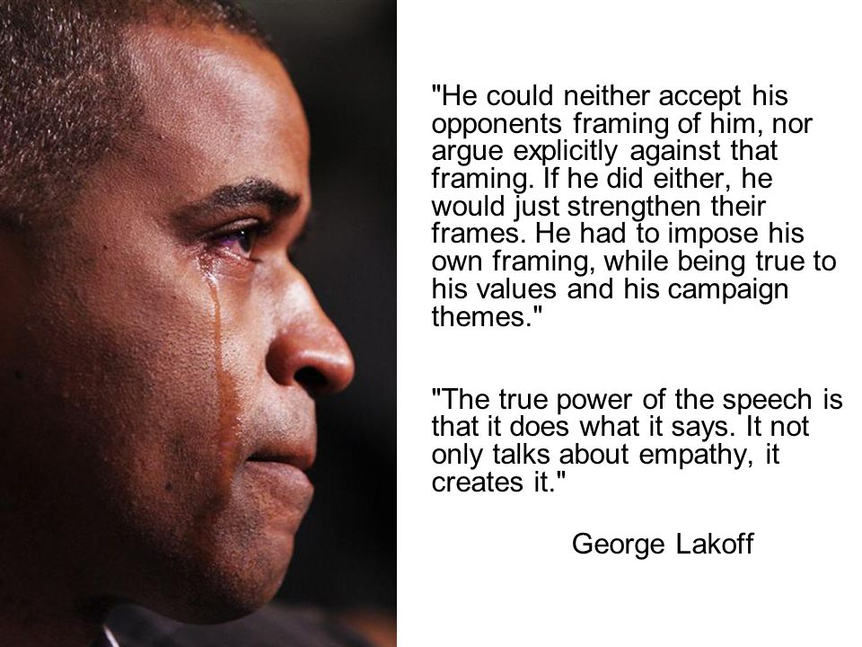 He could neither accept his opponents framing of him, nor argue explicitly against that framing. If he did either, he would just strengthen their frames. He had to impose his own framing, while being true to his values and his campaign themes. The true power of the speech is that it does what it says. It not only talks about empathy, it creates it.