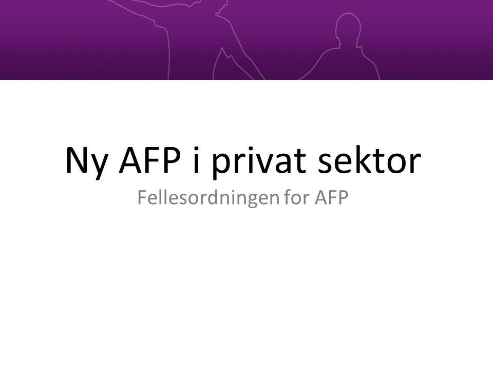 Ny AFP i privat sektor Fellesordningen for AFP