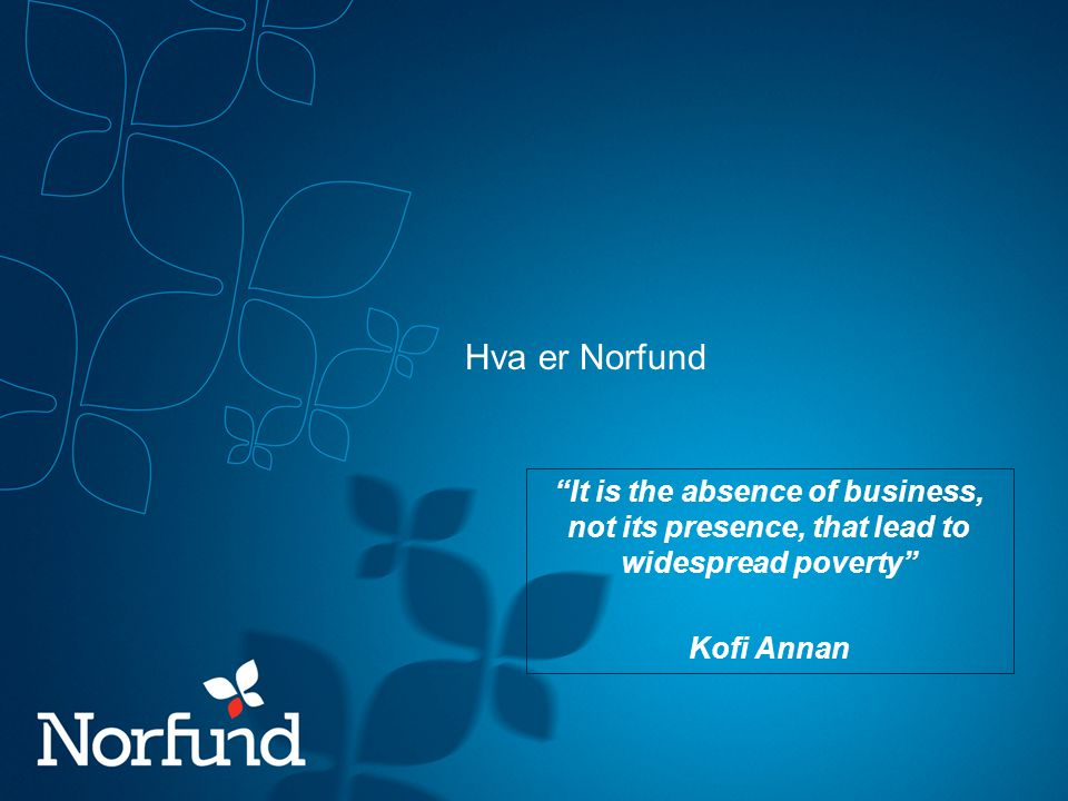 Hva er Norfund It is the absence of business, not its presence, that lead to widespread poverty Kofi Annan.