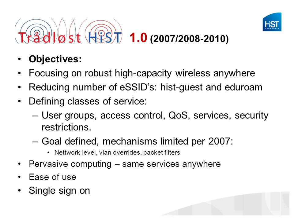 1.0 (2007/2008-2010) Objectives: Focusing on robust high-capacity wireless anywhere. Reducing number of eSSID's: hist-guest and eduroam.