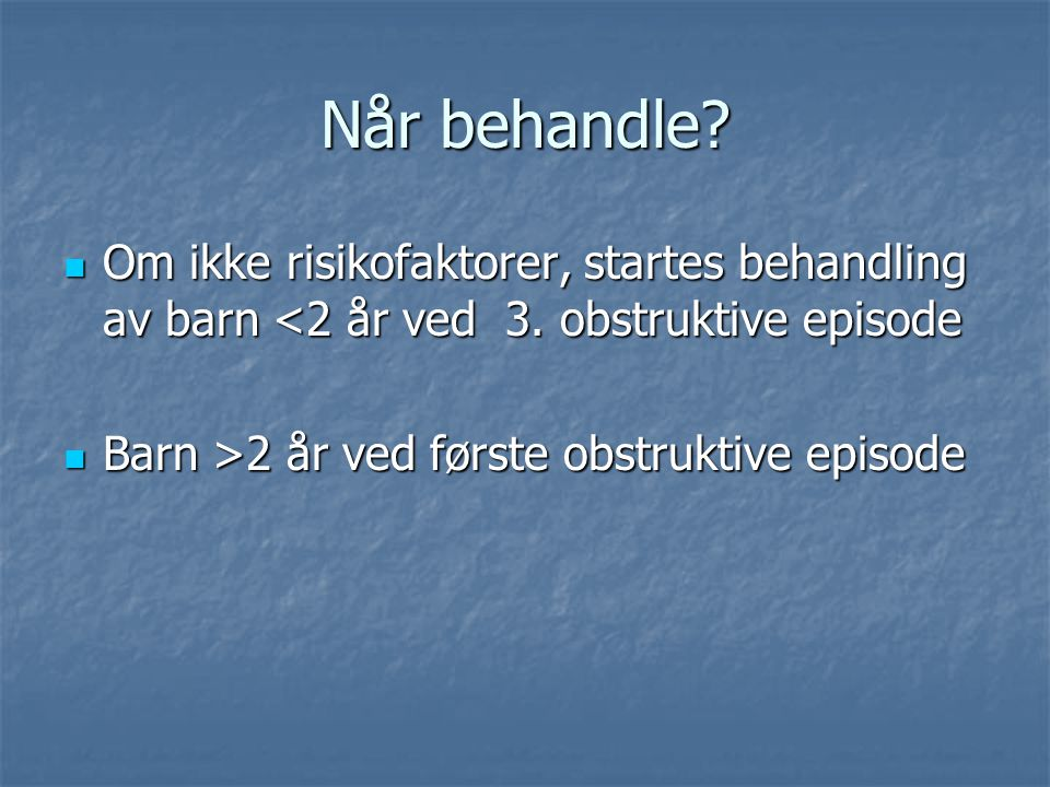 Når behandle Om ikke risikofaktorer, startes behandling av barn <2 år ved 3. obstruktive episode.