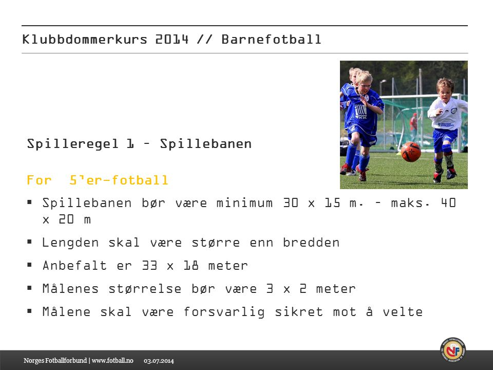 f531e48a 12 Klubbdommerkurs 2014 // Barnefotball Spilleregel 1 – Spillebanen For 5'er -fotball Spillebanen bør være minimum 30 x 15 m.