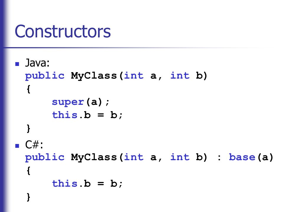 Constructors Java: public MyClass(int a, int b) { super(a); this.b = b; } C#: public MyClass(int a, int b) : base(a) { this.b = b; }